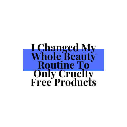 I Changed My Whole Beauty Routine To Only Cruelty Free Products