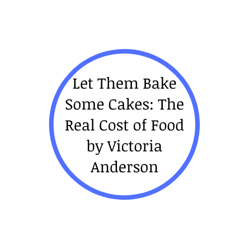 Let Them Bake Some Cakes: The Real Cost of Food by Victoria Anderson